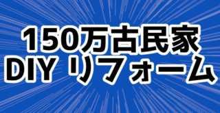 150万円の古民家 DIY リフォーム